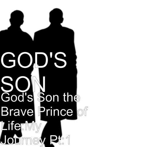 God's Son The Brave Prince Of Life: My Journey, Pt  1